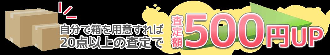 自分で箱を用意すれば、査定額500円UP!