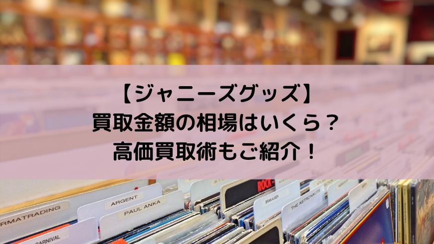【ジャニーズグッズ】買取金額の相場はいくら?高価買取術もご紹介!